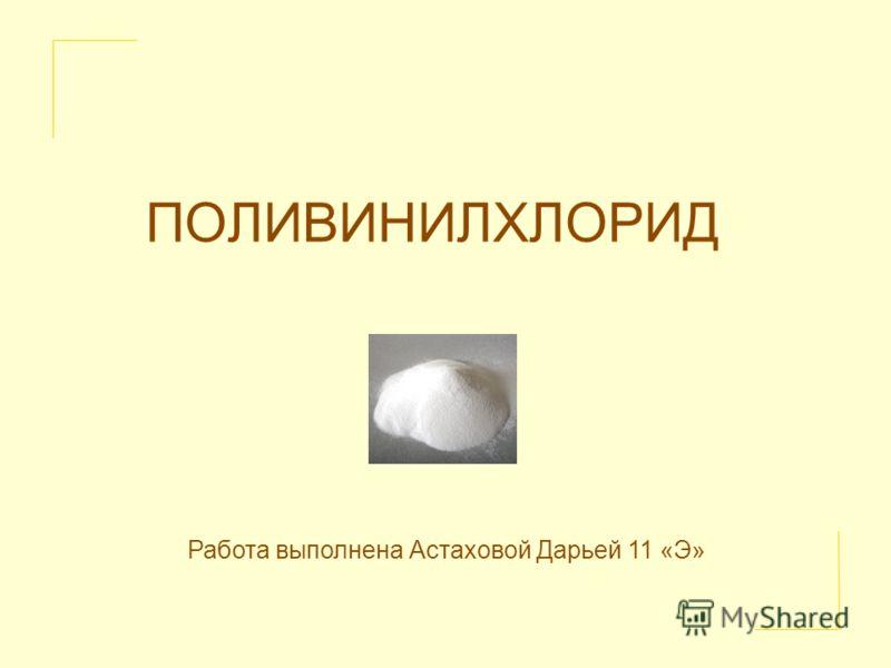 ПОЛИВИНИЛХЛОРИД Работа выполнена Астаховой Дарьей 11 «Э»