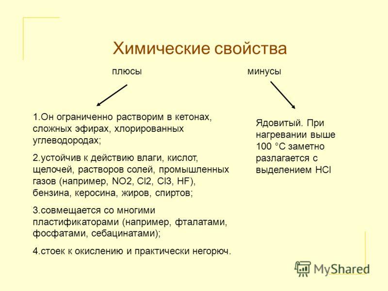 Химические свойства 1.Он ограниченно растворим в кетонах, сложных эфирах, хлорированных углеводородах; 2.устойчив к действию влаги, кислот, щелочей, растворов солей, промышленных газов (например, NO2, Cl2, Cl3, HF), бензина, керосина, жиров, спиртов;