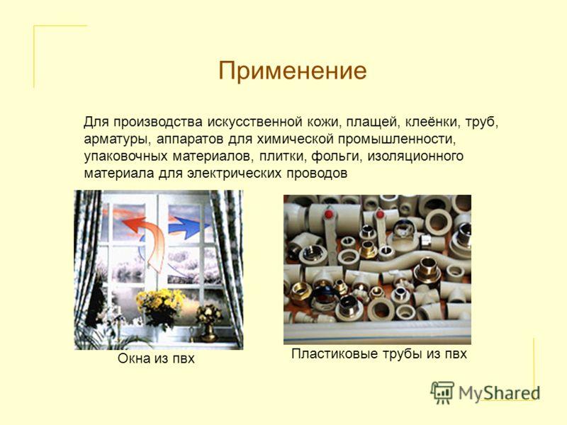 Применение Для производства искусственной кожи, плащей, клеёнки, труб, арматуры, аппаратов для химической промышленности, упаковочных материалов, плитки, фольги, изоляционного материала для электрических проводов Окна из пвх Пластиковые трубы из пвх