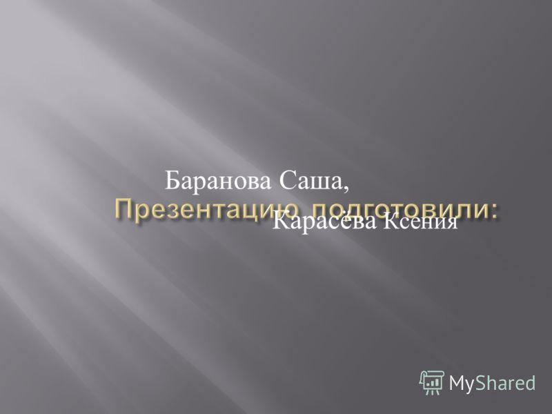 Баранова Саша, Карасёва Ксения