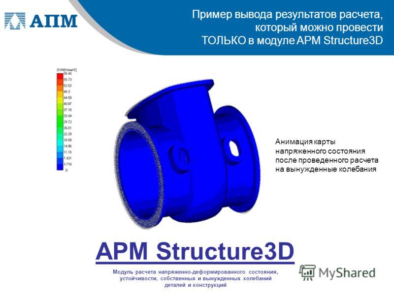 Пример вывода результатов расчета, который можно провести ТОЛЬКО в модуле APM Structure3D APM Structure3D Модуль расчета напряженно-деформированного состояния, устойчивости, собственных и вынужденных колебаний деталей и конструкций Анимация карты нап