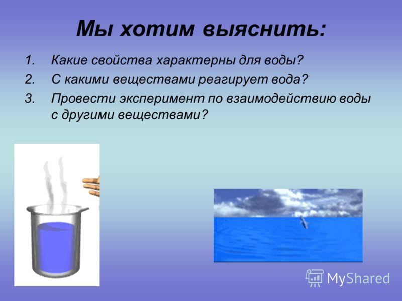 Мы хотим выяснить: 1.Какие свойства характерны для воды? 2.С какими веществами реагирует вода? 3.Провести эксперимент по взаимодействию воды с другими веществами?