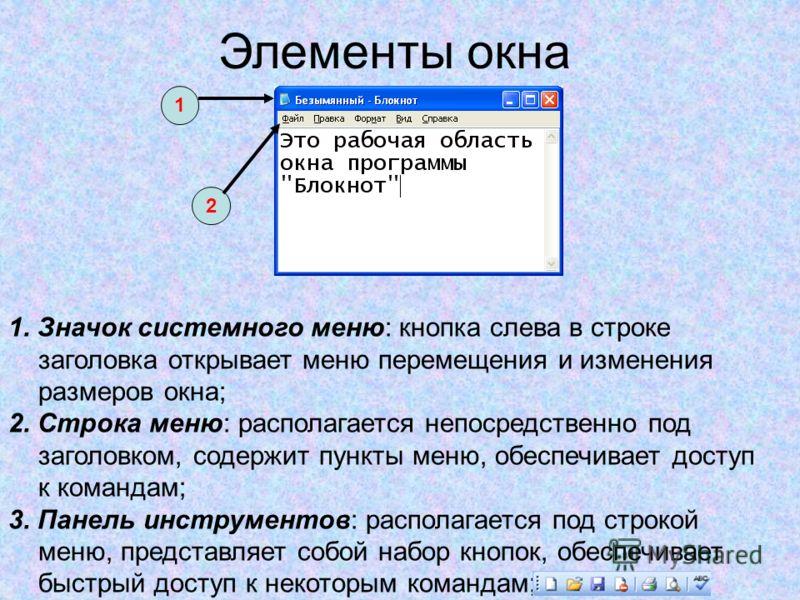 Элементы окна 1. Значок системного меню: кнопка слева в строке заголовка открывает меню перемещения и изменения размеров окна; 2. Строка меню: располагается непосредственно под заголовком, содержит пункты меню, обеспечивает доступ к командам; 3. Пане