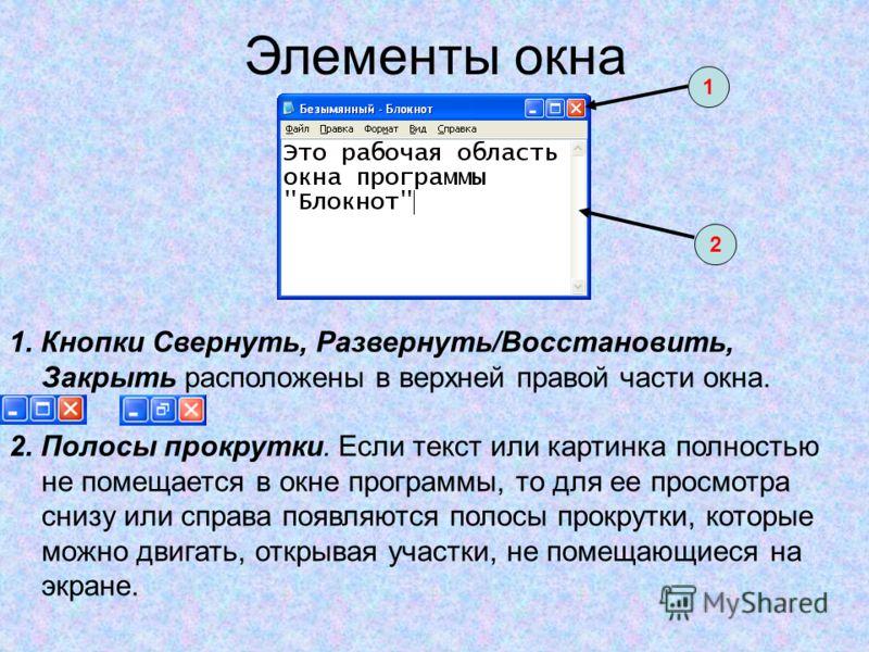Элементы окна 1. Кнопки Свернуть, Развернуть/Восстановить, Закрыть расположены в верхней правой части окна. 2. Полосы прокрутки. Если текст или картинка полностью не помещается в окне программы, то для ее просмотра снизу или справа появляются полосы