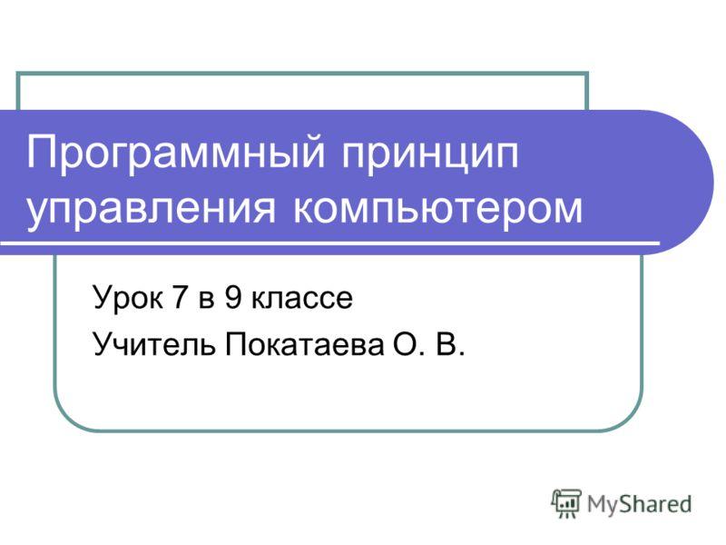 Программный принцип управления компьютером Урок 7 в 9 классе Учитель Покатаева О. В.