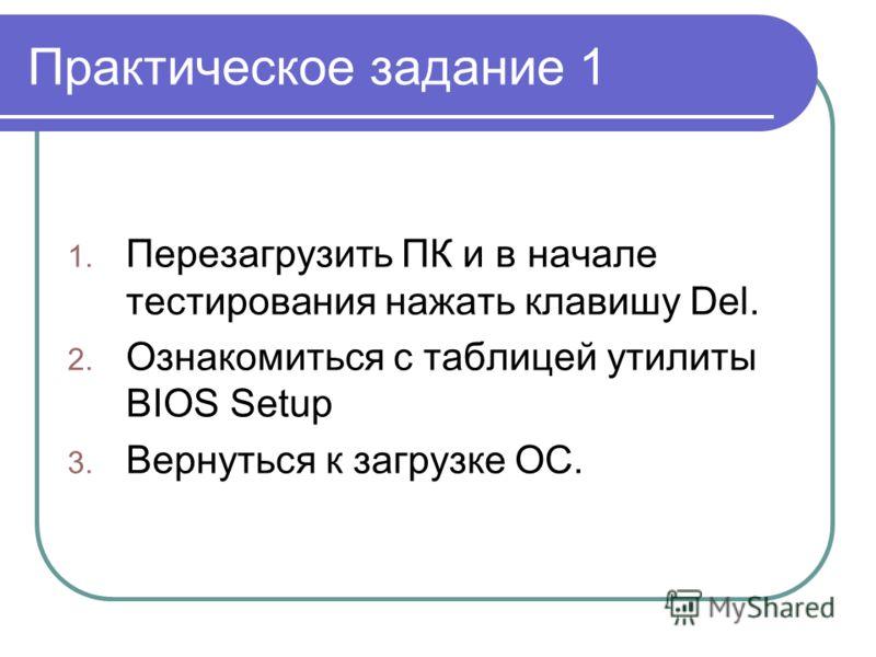Практическое задание 1 1. Перезагрузить ПК и в начале тестирования нажать клавишу Del. 2. Ознакомиться с таблицей утилиты BIOS Setup 3. Вернуться к загрузке ОС.