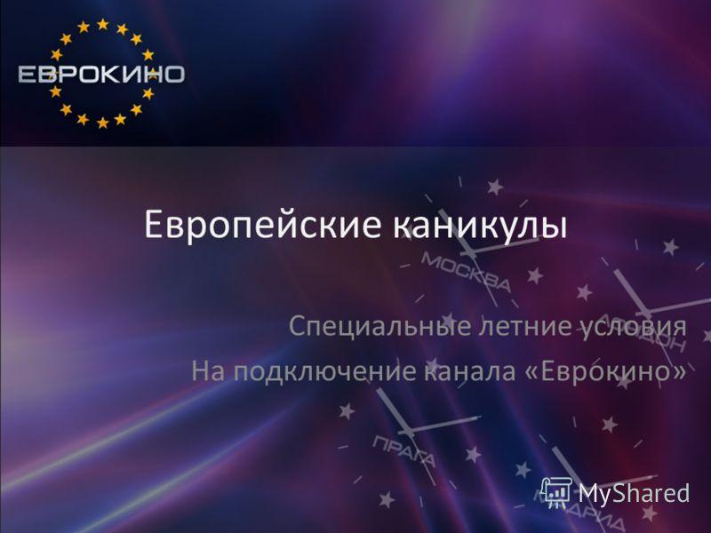Европейские каникулы Специальные летние условия На подключение канала «Еврокино»