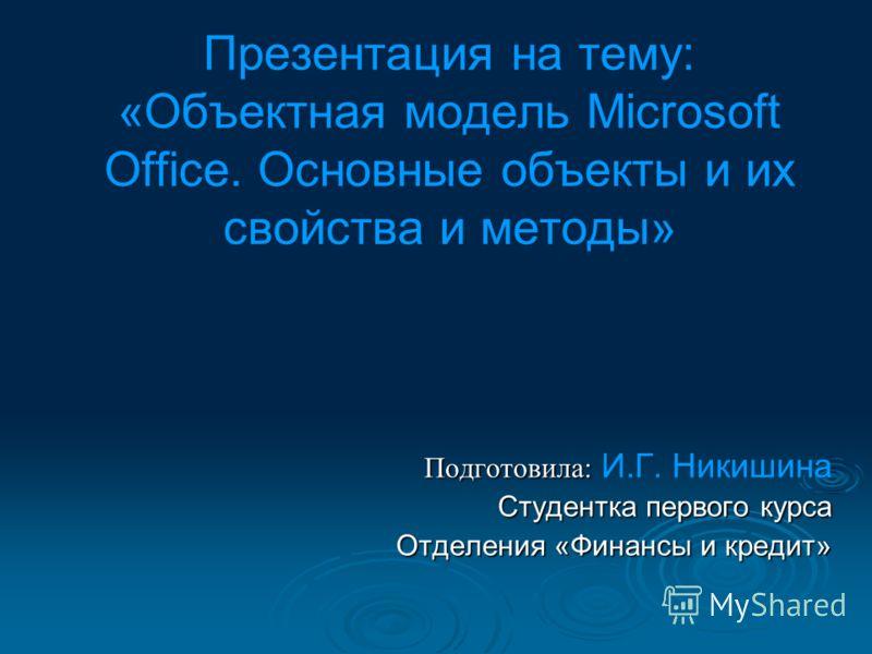 Презентация на тему: «Объектная модель Microsoft Office. Основные объекты и их свойства и методы» Подготовила: Подготовила: И.Г. Никишина Студентка первого курса Отделения «Финансы и кредит»