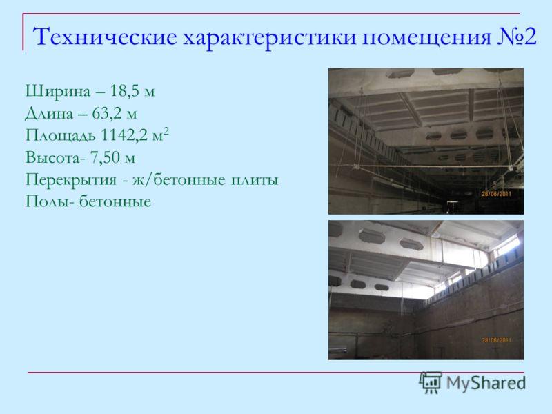 Технические характеристики помещения 2 Ширина – 18,5 м Длина – 63,2 м Площадь 1142,2 м 2 Высота- 7,50 м Перекрытия - ж/бетонные плиты Полы- бетонные