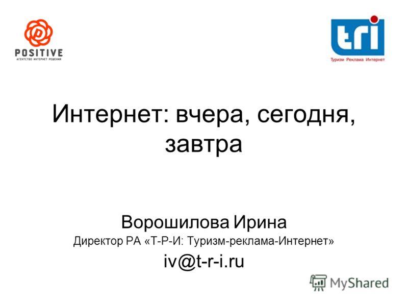 Интернет: вчера, сегодня, завтра Ворошилова Ирина Директор РА «Т-Р-И: Туризм-реклама-Интернет» iv@t-r-i.ru