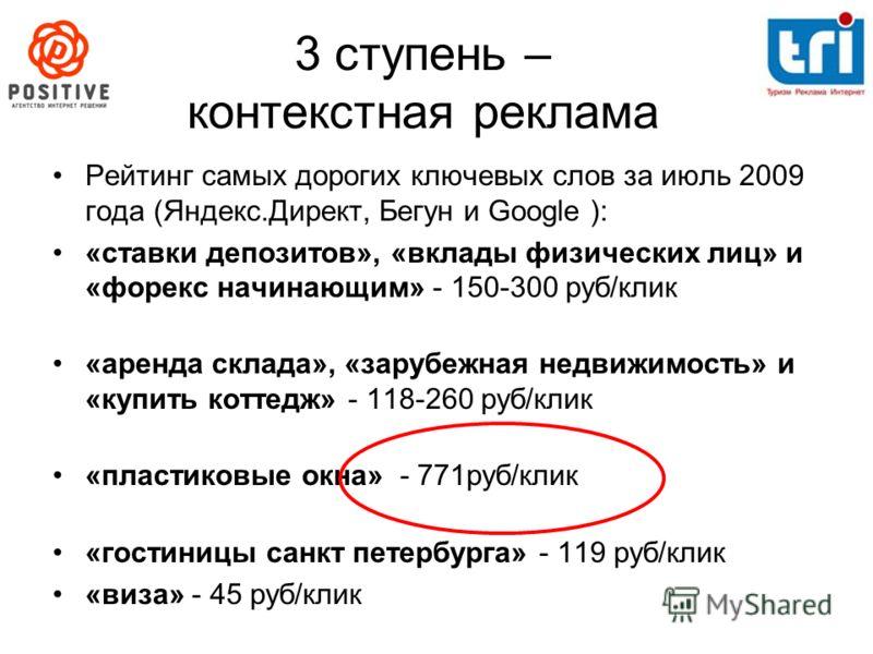 3 ступень – контекстная реклама Рейтинг самых дорогих ключевых слов за июль 2009 года (Яндекс.Директ, Бегун и Google ): «ставки депозитов», «вклады физических лиц» и «форекс начинающим» - 150-300 руб/клик «аренда склада», «зарубежная недвижимость» и