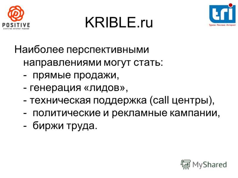 KRIBLE.ru Наиболее перспективными направлениями могут стать: - прямые продажи, - генерация «лидов», - техническая поддержка (call центры), - политические и рекламные кампании, - биржи труда.