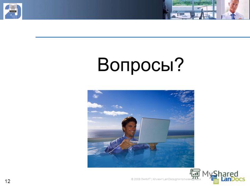 © 2009 ЛАНИТ | Клиент LanDocs для топ-менеджера 12 Вопросы?