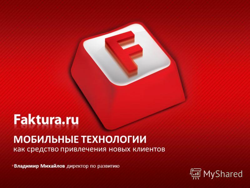 МОБИЛЬНЫЕ ТЕХНОЛОГИИ как средство привлечения новых клиентов Владимир Михайлов директор по развитию