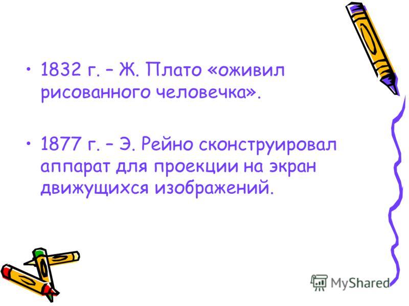 1832 г. – Ж. Плато «оживил рисованного человечка». 1877 г. – Э. Рейно сконструировал аппарат для проекции на экран движущихся изображений.