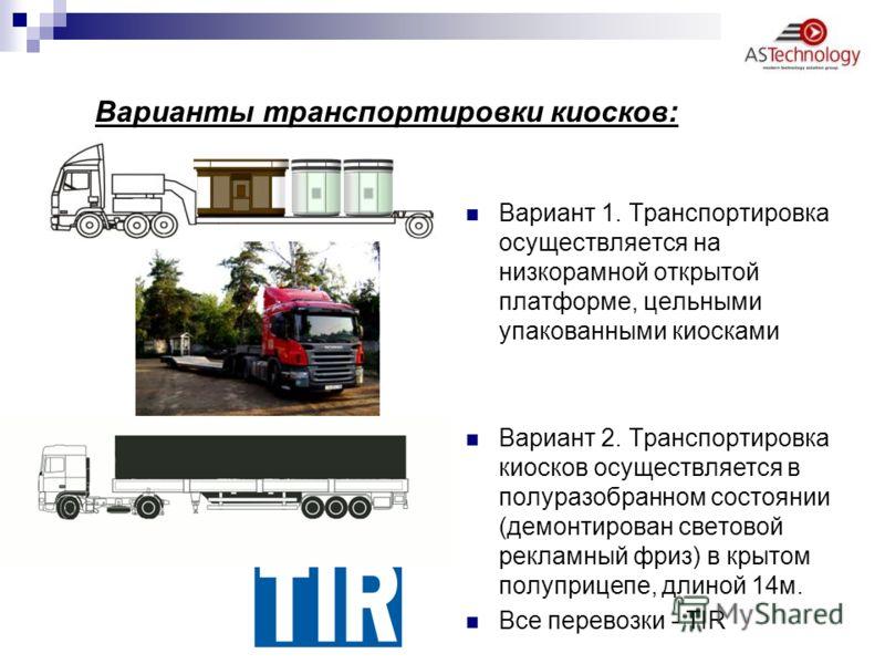 Варианты транспортировки киосков: Вариант 1. Транспортировка осуществляется на низкорамной открытой платформе, цельными упакованными киосками Вариант 2. Транспортировка киосков осуществляется в полуразобранном состоянии (демонтирован световой рекламн