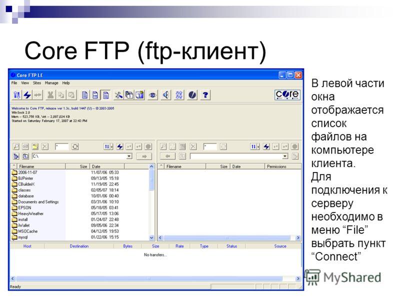 Core FTP (ftp-клиент) В левой части окна отображается список файлов на компьютере клиента. Для подключения к серверу необходимо в меню File выбрать пункт Connect