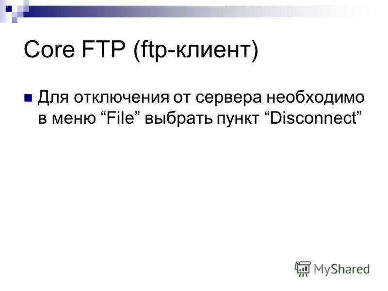 Core FTP (ftp-клиент) Для отключения от сервера необходимо в меню File выбрать пункт Disconnect
