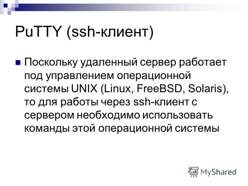 PuTTY (ssh-клиент) Поскольку удаленный сервер работает под управлением операционной системы UNIX (Linux, FreeBSD, Solaris), то для работы через ssh-клиент с сервером необходимо использовать команды этой операционной системы