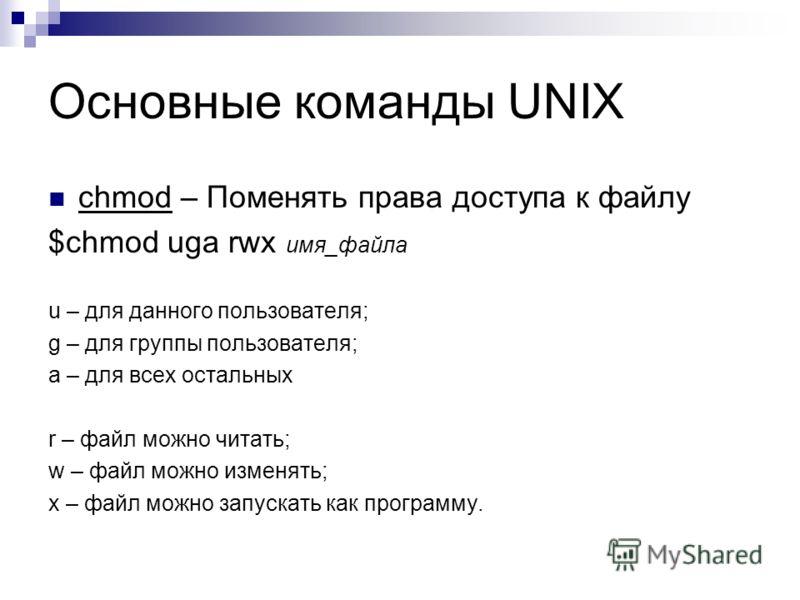 Основные команды UNIX chmod – Поменять права доступа к файлу $chmod uga rwx имя_файла u – для данного пользователя; g – для группы пользователя; a – для всех остальных r – файл можно читать; w – файл можно изменять; x – файл можно запускать как прогр