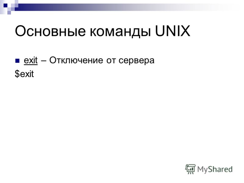 Основные команды UNIX exit – Отключение от сервера $exit