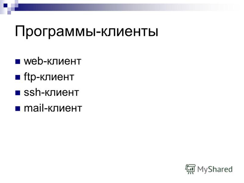Программы-клиенты web-клиент ftp-клиент ssh-клиент mail-клиент