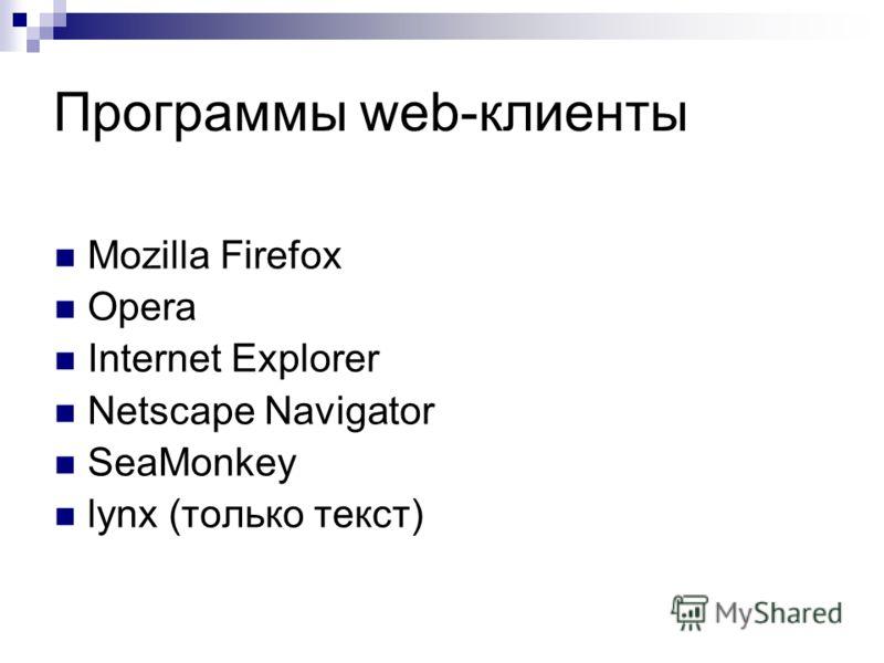 Программы web-клиенты Mozilla Firefox Opera Internet Explorer Netscape Navigator SeaMonkey lynx (только текст)