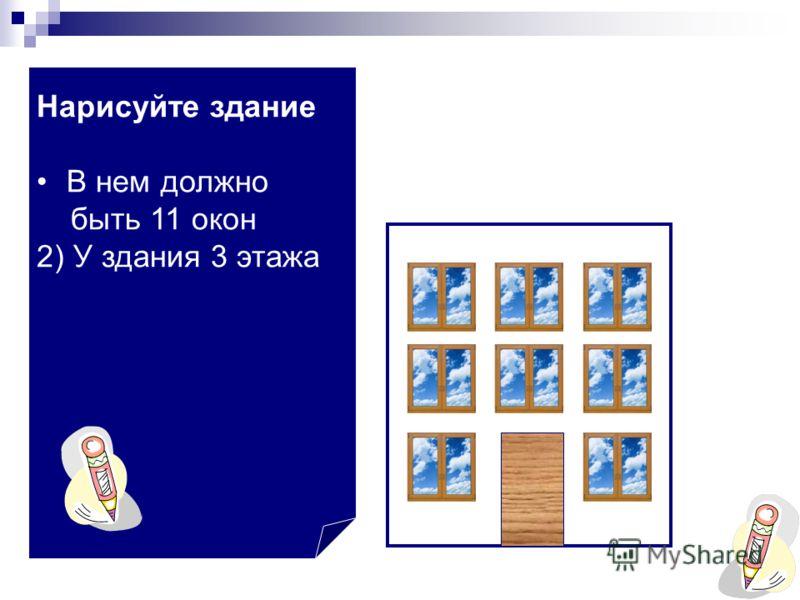 В нем должно быть 11 окон 2) У здания 3 этажа