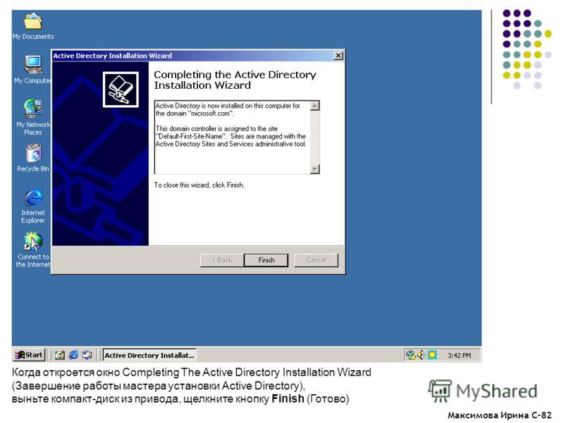 Максимова Ирина С-82 Когда откроется окно Completing The Active Directory Installation Wizard (Завершение работы мастера установки Active Directory), выньте компакт-диск из привода, щелкните кнопку Finish (Готово)