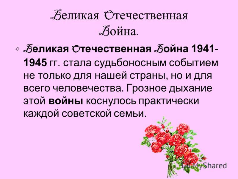 B еликая O течественная B ойна. B еликая O течественная B ойна 1941- 1945 гг. стала судьбоносным событием не только для нашей страны, но и для всего человечества. Грозное дыхание этой войны коснулось практически каждой советской семьи.
