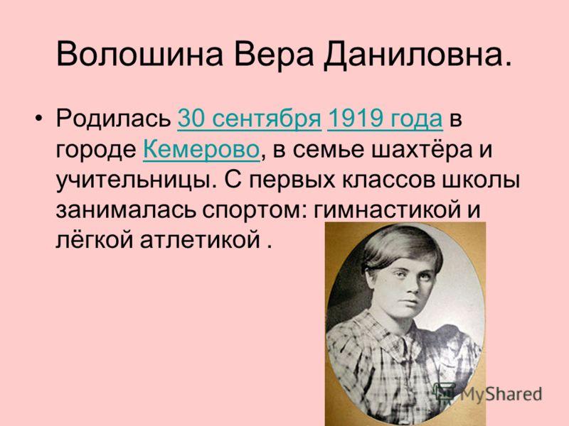 Волошина Вера Даниловна. Родилась 30 сентября 1919 года в городе Кемерово, в семье шахтёра и учительницы. С первых классов школы занималась спортом: гимнастикой и лёгкой атлетикой.30 сентября1919 годаКемерово