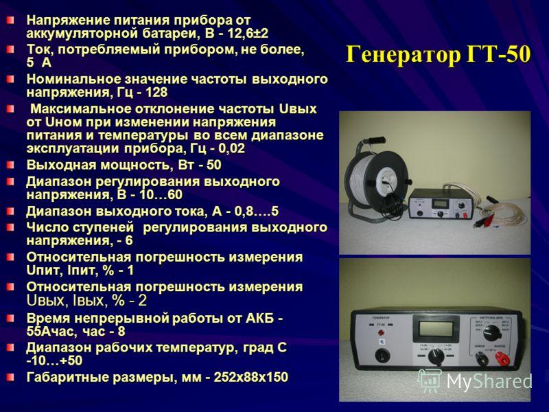 Генератор ГТ-50 Напряжение питания прибора от аккумуляторной батареи, В - 12,6±2 Ток, потребляемый прибором, не более, 5 А Номинальное значение частоты выходного напряжения, Гц - 128 Максимальное отклонение частоты Uвых от Uном при изменении напряжен