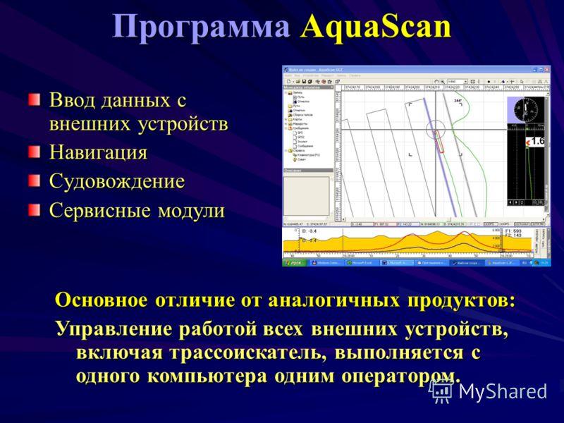 Программа AquaScan Ввод данных с внешних устройств НавигацияСудовождение Сервисные модули Основное отличие от аналогичных продуктов: Управление работой всех внешних устройств, включая трассоискатель, выполняется с одного компьютера одним оператором.