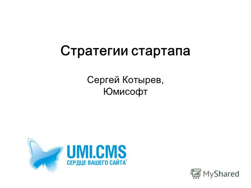 Стратегии стартапа Сергей Котырев, Юмисофт