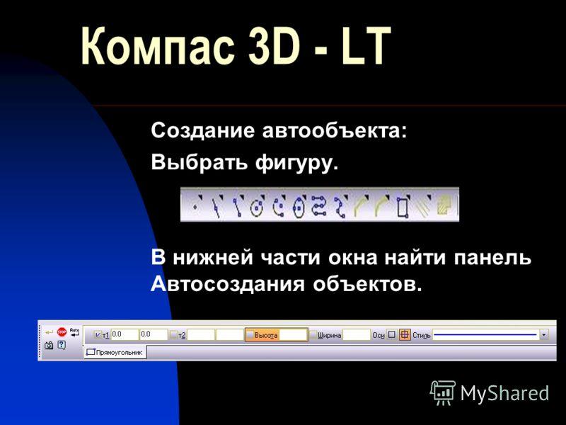Компас 3D - LT Создание автообъекта: Выбрать фигуру. В нижней части окна найти панель Автосоздания объектов.