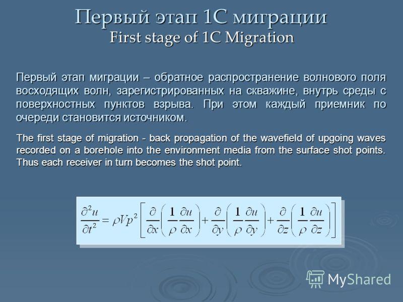 Первый этап 1С миграции First stage of 1С Migration Первый этап миграции – обратное распространение волнового поля восходящих волн, зарегистрированных на скважине, внутрь среды с поверхностных пунктов взрыва. При этом каждый приемник по очереди стано
