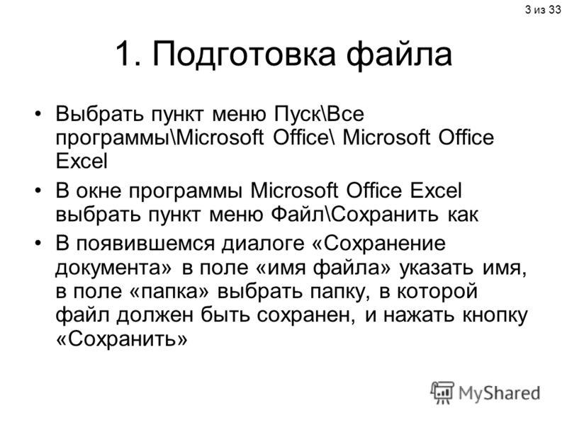 3 из 33 1. Подготовка файла Выбрать пункт меню Пуск\Все программы\Microsoft Office\ Microsoft Office Excel В окне программы Microsoft Office Excel выбрать пункт меню Файл\Сохранить как В появившемся диалоге «Сохранение документа» в поле «имя файла» у