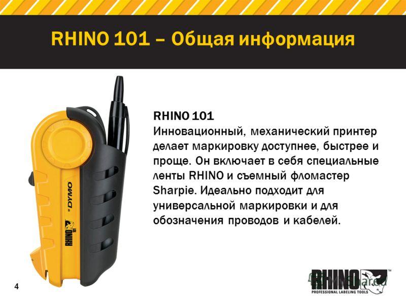 4 RHINO 101 – Общая информация RHINO 101 Инновационный, механический принтер делает маркировку доступнее, быстрее и проще. Он включает в себя специальные ленты RHINO и съемный фломастер Sharpie. Идеально подходит для универсальной маркировки и для об