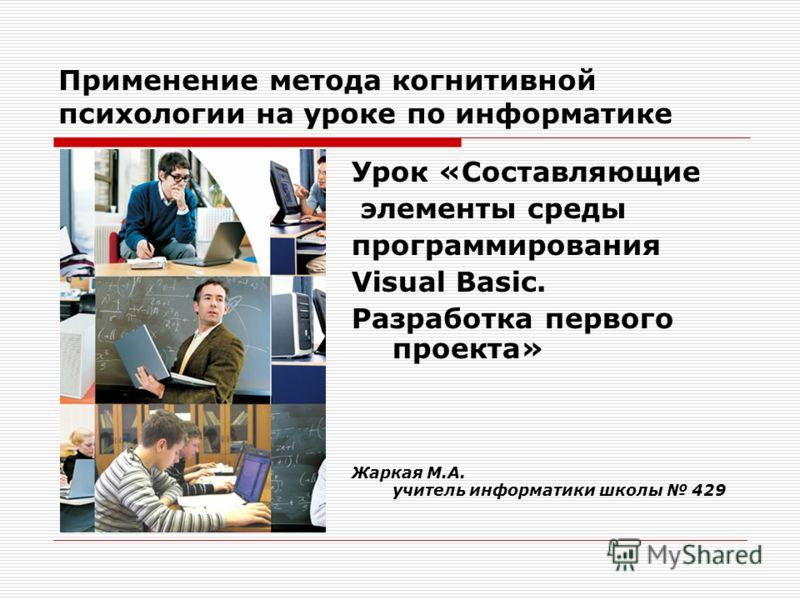 Применение метода когнитивной психологии на уроке по информатике Урок «Составляющие элементы среды программирования Visual Basic. Разработка первого проекта» Жаркая М.А. учитель информатики школы 429