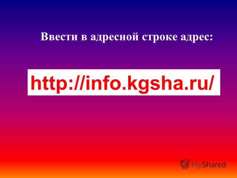 Ввести в адресной строке адрес: http://info.kgsha.ru/