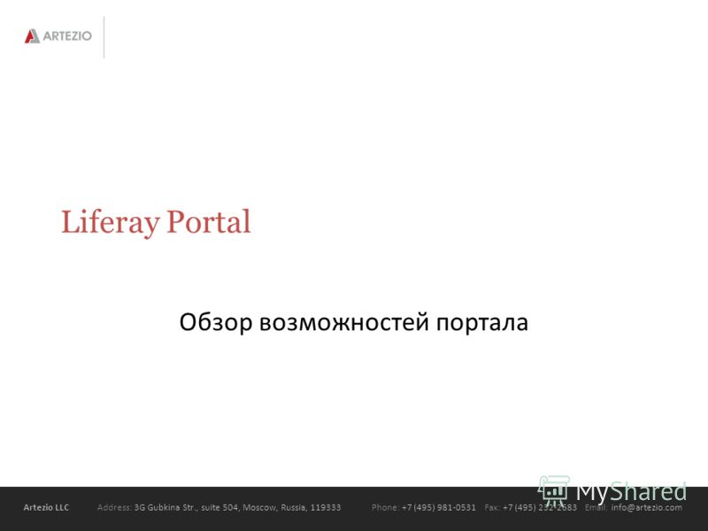 Artezio LLC Address: 3G Gubkina Str., suite 504, Moscow, Russia, 119333Phone: +7 (495) 981-0531 Fax: +7 (495) 232-2683 Email: info@artezio.com Liferay Portal Обзор возможностей портала