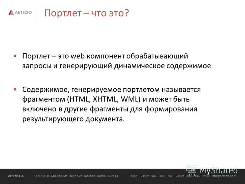 Artezio LLC Address: 3G Gubkina Str., suite 504, Moscow, Russia, 119333Phone: +7 (495) 981-0531 Fax: +7 (495) 232-2683 Email: info@artezio.com Портлет – что это? Портлет – это web компонент обрабатывающий запросы и генерирующий динамическое содержимо