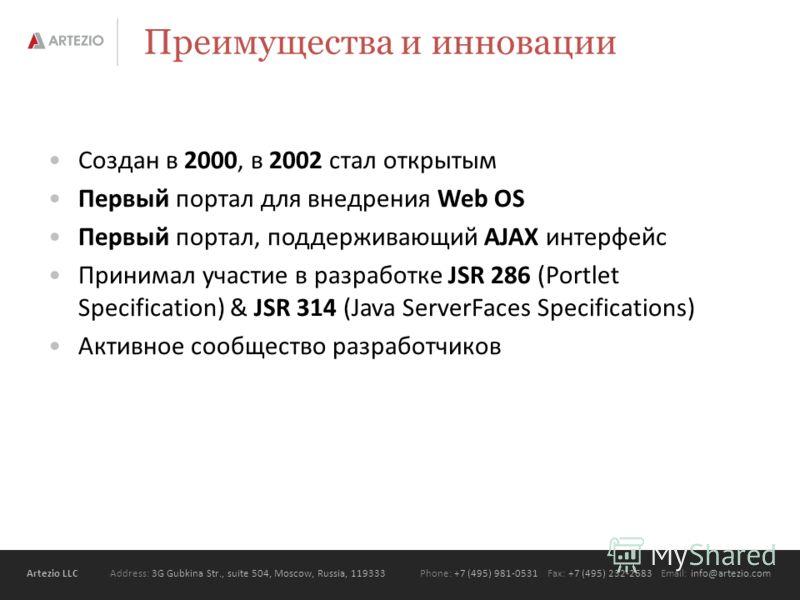 Artezio LLC Address: 3G Gubkina Str., suite 504, Moscow, Russia, 119333Phone: +7 (495) 981-0531 Fax: +7 (495) 232-2683 Email: info@artezio.com Преимущества и инновации Создан в 2000, в 2002 стал открытым Первый портал для внедрения Web OS Первый порт