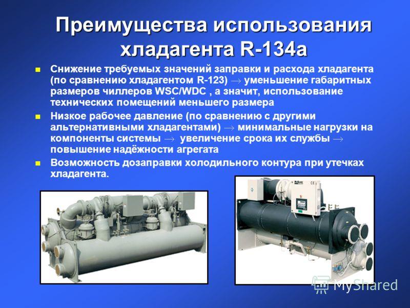 Преимущества использования хладагента R-134a n Снижение требуемых значений заправки и расхода хладагента (по сравнению хладагентом R-123) уменьшение габаритных размеров чиллеров WSC/WDC, а значит, использование технических помещений меньшего размера