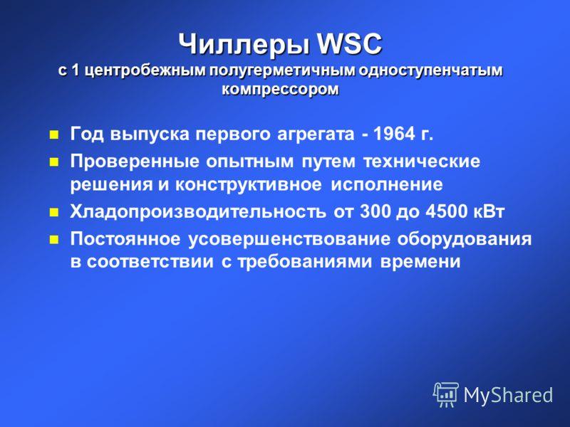 Чиллеры WSC с 1 центробежным полугерметичным одноступенчатым компрессором n Год выпуска первого агрегата - 1964 г. n Проверенные опытным путем технические решения и конструктивное исполнение n Хладопроизводительностьот 300 до 4500 кВт n Постоянное ус