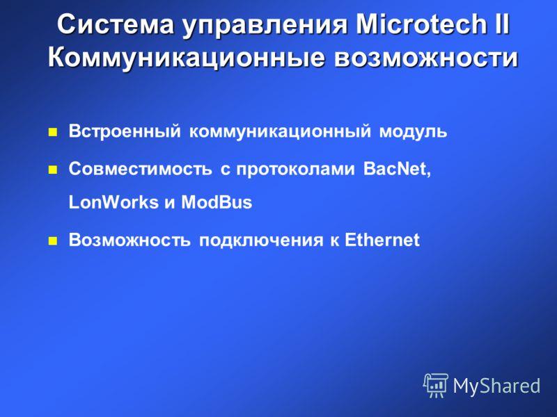 Система управления Microtech II Коммуникационные возможности n Встроенный коммуникационный модуль n Совместимость с протоколами BacNet, LonWorks и ModBus n Возможность подключения к Ethernet