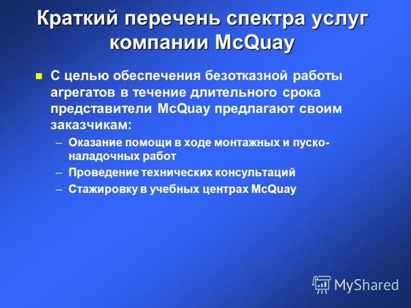Краткий перечень спектра услуг компании McQuay n С целью обеспечения безотказной работы агрегатов в течение длительного срока представители McQuay предлагают своим заказчикам: –Оказание помощи в ходе монтажных и пуско- наладочных работ –Проведение те