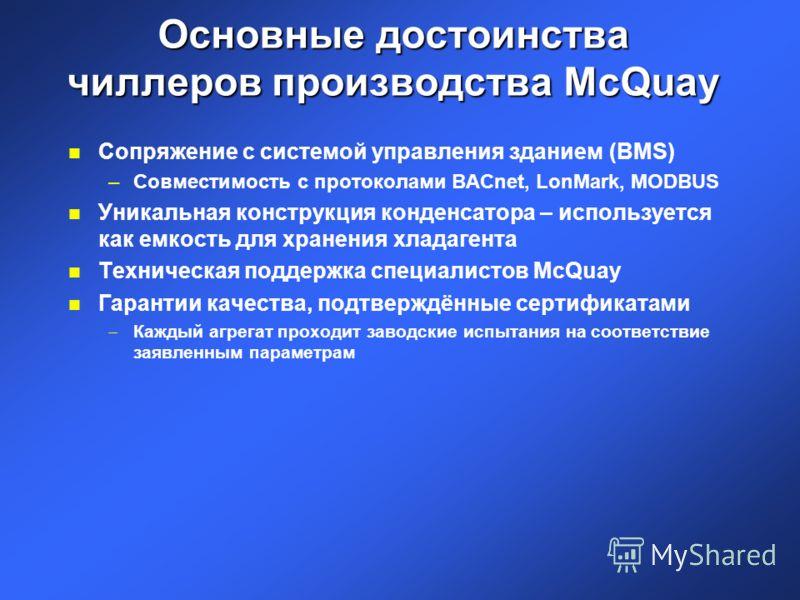Основные достоинства чиллеров производства McQuay n Сопряжение с системой управления зданием (BMS) –Совместимость с протоколами BACnet, LonMark, MODBUS n Уникальная конструкция конденсатора – используется как емкость для хранения хладагента n Техниче