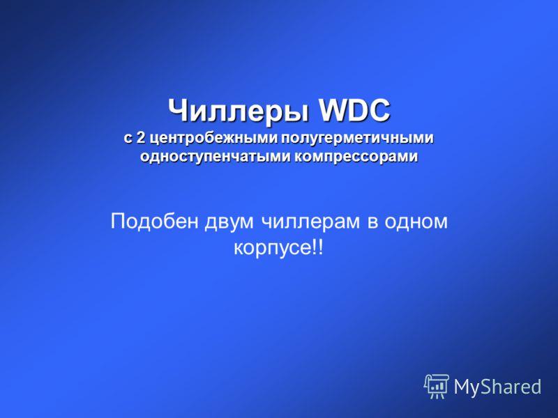 Чиллеры WDC с 2 центробежными полугерметичными одноступенчатыми компрессорами Подобен двум чиллерам в одном корпусе!!