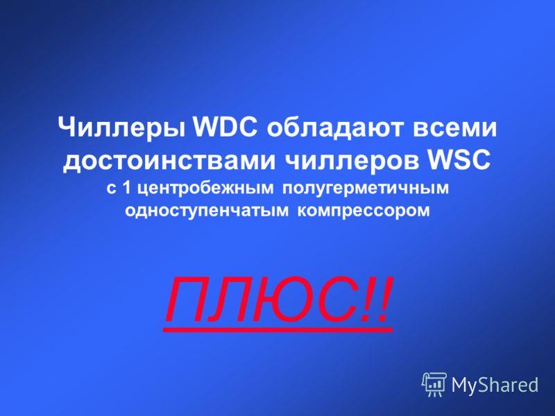Чиллеры WDC обладают всеми достоинствами чиллеров WSC с 1 центробежным полугерметичным одноступенчатым компрессором ПЛЮС!!